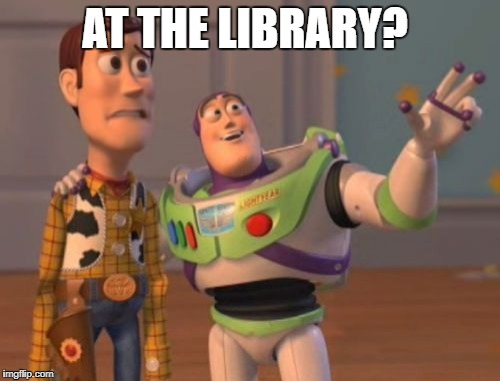 X, X Everywhere Meme | AT THE LIBRARY? | image tagged in memes,x x everywhere | made w/ Imgflip meme maker