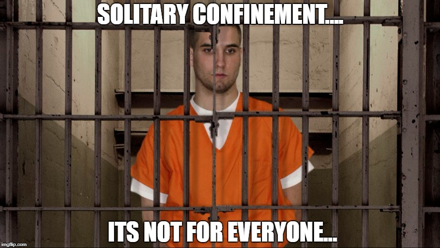 SOLITARY CONFINEMENT.... ITS NOT FOR EVERYONE... | image tagged in prison | made w/ Imgflip meme maker