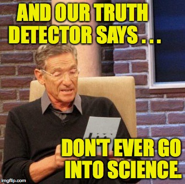 Maury Lie Detector Meme | AND OUR TRUTH DETECTOR SAYS . . . DON'T EVER GO INTO SCIENCE. | image tagged in memes,maury lie detector | made w/ Imgflip meme maker