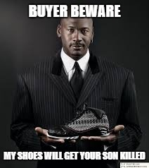 Murder shoes | BUYER BEWARE MY SHOES WILL GET YOUR SON KILLED | image tagged in memes,michael jordan,crime,murder | made w/ Imgflip meme maker