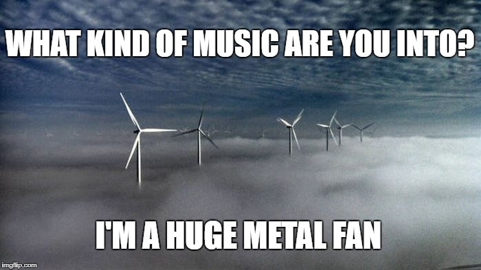 I'm a Huge Metal Fan | WHAT KIND OF MUSIC ARE YOU INTO? I'M A HUGE METAL FAN | image tagged in fan,metal,windmill,music | made w/ Imgflip meme maker