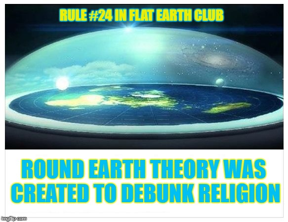 Round Earth Theory was created to debunk Religion | RULE #24 IN FLAT EARTH CLUB ROUND EARTH THEORY WAS CREATED TO DEBUNK RELIGION | image tagged in flat earth dome,rule 24,religion,debunk,flat earth,flat earth club | made w/ Imgflip meme maker