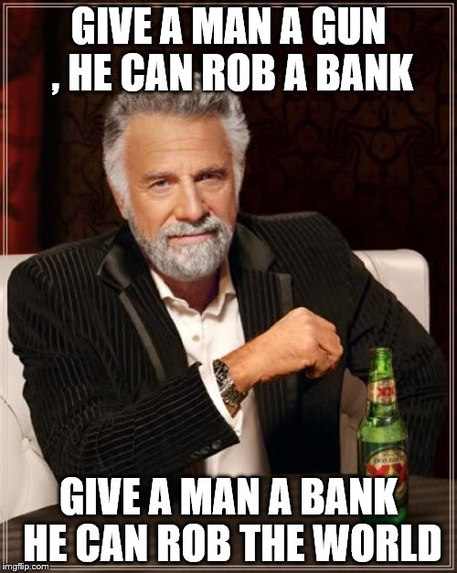 The Most Interesting Man In The World Meme | GIVE A MAN A GUN , HE CAN ROB A BANK GIVE A MAN A BANK HE CAN ROB THE WORLD | image tagged in memes,the most interesting man in the world | made w/ Imgflip meme maker