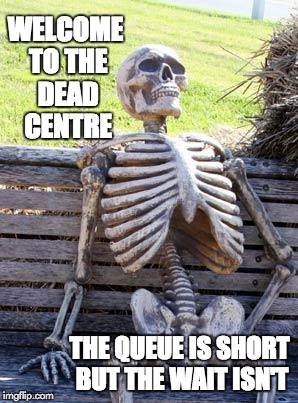 Waiting Skeleton Meme | WELCOME TO THE DEAD CENTRE THE QUEUE IS SHORT BUT THE WAIT ISN'T | image tagged in memes,waiting skeleton | made w/ Imgflip meme maker
