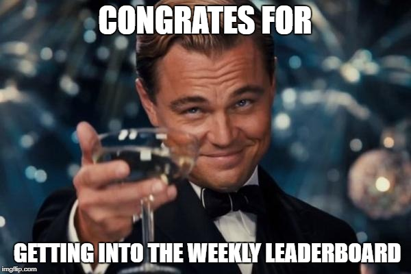 Leonardo Dicaprio Cheers Meme | CONGRATES FOR GETTING INTO THE WEEKLY LEADERBOARD | image tagged in memes,leonardo dicaprio cheers | made w/ Imgflip meme maker