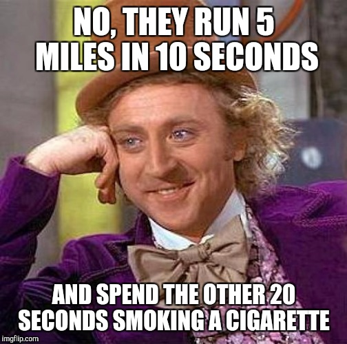 Creepy Condescending Wonka Meme | NO, THEY RUN 5 MILES IN 10 SECONDS AND SPEND THE OTHER 20 SECONDS SMOKING A CIGARETTE | image tagged in memes,creepy condescending wonka | made w/ Imgflip meme maker