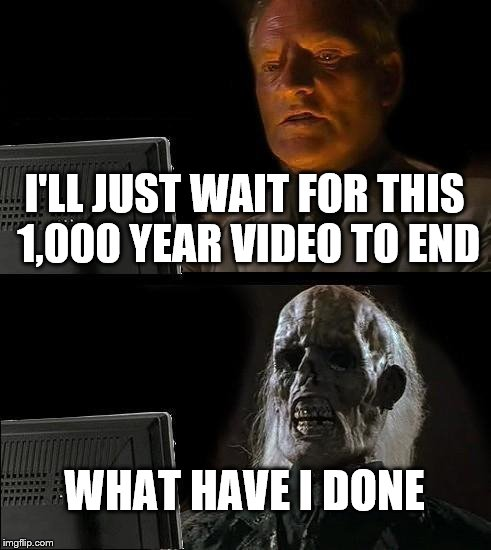 Ill Just Wait Here Meme | I'LL JUST WAIT FOR THIS 1,000 YEAR VIDEO TO END WHAT HAVE I DONE | image tagged in memes,ill just wait here | made w/ Imgflip meme maker