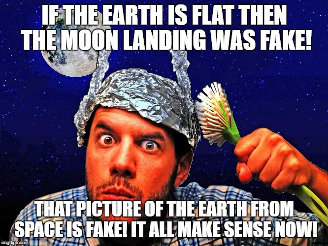 If the earth is flat then the moon landing was fake! That picture of the Earth from space is fake! | IF THE EARTH IS FLAT THEN THE MOON LANDING WAS FAKE! THAT PICTURE OF THE EARTH FROM SPACE IS FAKE! IT ALL MAKE SENSE NOW! | image tagged in conspiracy theory tinfoil hat,conspiracy theory,tinfoil hat,moon landing,flat earth,crackpot | made w/ Imgflip meme maker