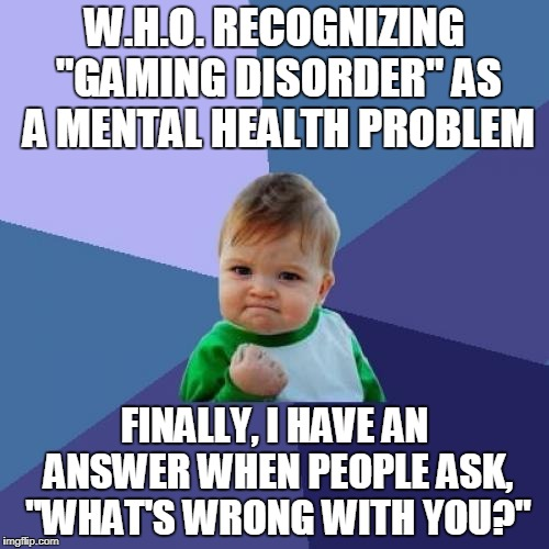 "Do I need to get a life?  No.  I HAVE EXTRA LIVES. | W.H.O. RECOGNIZING ""GAMING DISORDER"" AS A MENTAL HEALTH PROBLEM FINALLY, I HAVE AN ANSWER WHEN PEOPLE ASK, ""WHAT'S WRONG WITH YOU?"" 