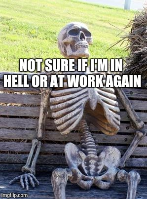 Waiting Skeleton Meme | NOT SURE IF I'M IN HELL OR AT WORK AGAIN | image tagged in memes,waiting skeleton | made w/ Imgflip meme maker