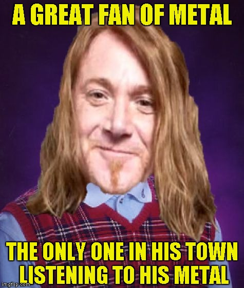 Seriously,though!The only metalhead friend I ever had moved to USA! | A GREAT FAN OF METAL THE ONLY ONE IN HIS TOWN LISTENING TO HIS METAL | image tagged in bad luck powermetalhead,heavy metal,memes,blb,town,forever alone | made w/ Imgflip meme maker