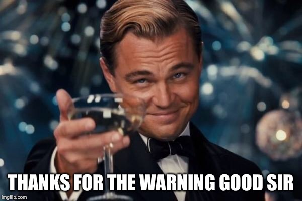 Leonardo Dicaprio Cheers Meme | THANKS FOR THE WARNING GOOD SIR | image tagged in memes,leonardo dicaprio cheers | made w/ Imgflip meme maker