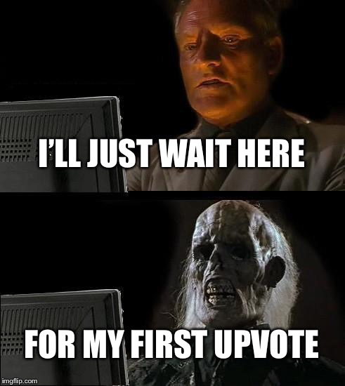 Ill Just Wait Here Meme | I'LL JUST WAIT HERE FOR MY FIRST UPVOTE | image tagged in memes,ill just wait here | made w/ Imgflip meme maker