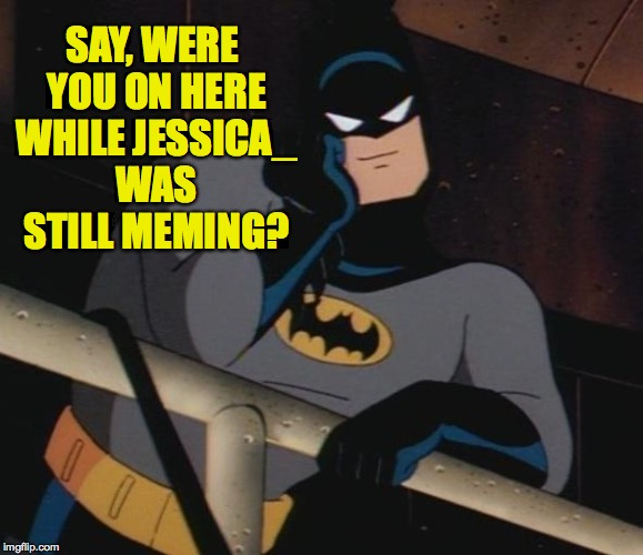 SAY, WERE YOU ON HERE WHILE JESSICA_ WAS STILL MEMING? | made w/ Imgflip meme maker