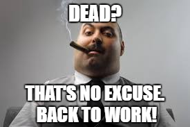 DEAD? THAT'S NO EXCUSE. BACK TO WORK! | made w/ Imgflip meme maker