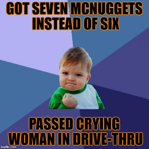 Success Kid Meme | GOT SEVEN MCNUGGETS INSTEAD OF SIX PASSED CRYING WOMAN IN DRIVE-THRU | image tagged in memes,success kid | made w/ Imgflip meme maker