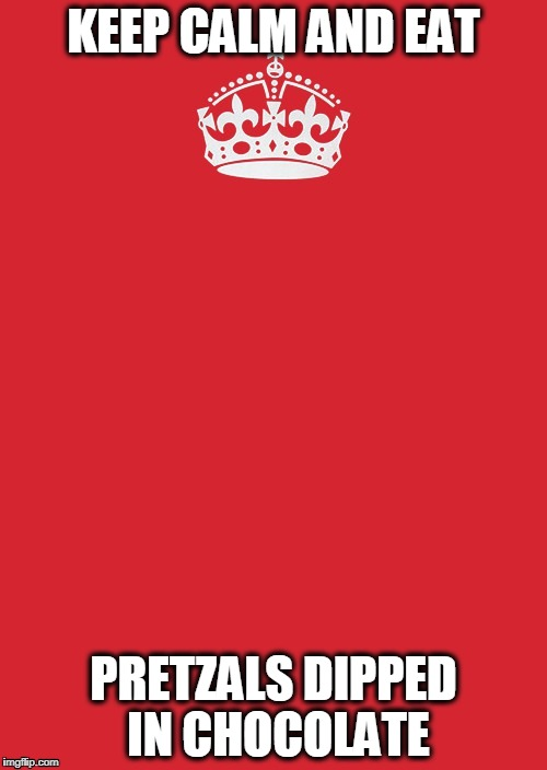 Keep Calm And Carry On Red | KEEP CALM AND EAT PRETZALS DIPPED IN CHOCOLATE | image tagged in memes,keep calm and carry on red | made w/ Imgflip meme maker