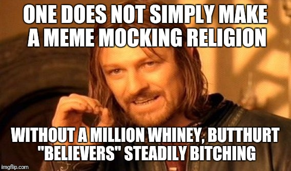 "One Does Not Simply Meme | ONE DOES NOT SIMPLY MAKE A MEME MOCKING RELIGION WITHOUT A MILLION WHINEY, BUTTHURT ""BELIEVERS"" STEADILY B**CHING 