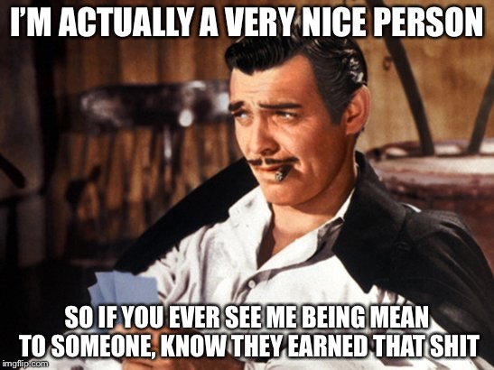 Being a mean person | I'M ACTUALLY A VERY NICE PERSON SO IF YOU EVER SEE ME BEING MEAN TO SOMEONE, KNOW THEY EARNED THAT SHIT | image tagged in rhett butler,mean,memes | made w/ Imgflip meme maker