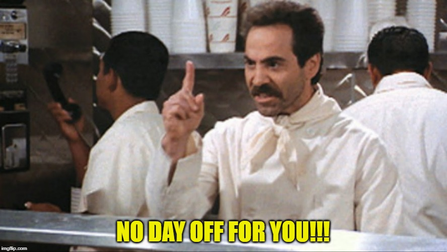 NO DAY OFF FOR YOU!!! | made w/ Imgflip meme maker