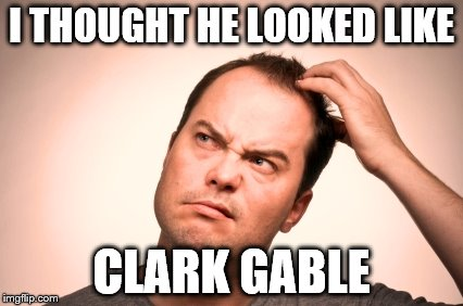 puzzled man | I THOUGHT HE LOOKED LIKE CLARK GABLE | image tagged in puzzled man | made w/ Imgflip meme maker