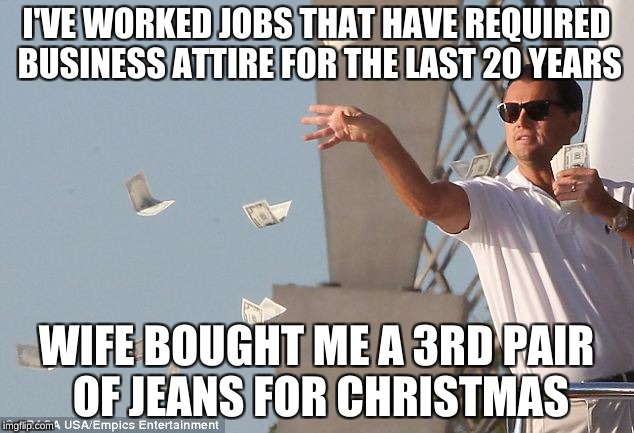 I'VE WORKED JOBS THAT HAVE REQUIRED BUSINESS ATTIRE FOR THE LAST 20 YEARS WIFE BOUGHT ME A 3RD PAIR OF JEANS FOR CHRISTMAS | image tagged in leo money,AdviceAnimals | made w/ Imgflip meme maker