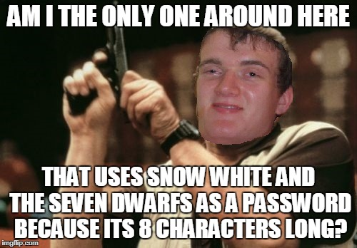 AM I THE ONLY ONE AROUND HERE THAT USES SNOW WHITE AND THE SEVEN DWARFS AS A PASSWORD BECAUSE ITS 8 CHARACTERS LONG? | image tagged in memes,10 guy,am i the only one around here | made w/ Imgflip meme maker