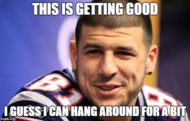 Hangin' with Aaron | THIS IS GETTING GOOD I GUESS I CAN HANG AROUND FOR A BIT | image tagged in aaron hernandez,nfl,patriots,football,sports | made w/ Imgflip meme maker