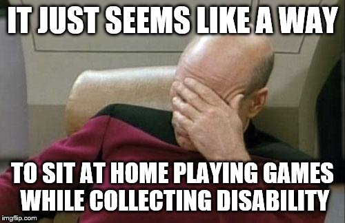 Captain Picard Facepalm Meme | IT JUST SEEMS LIKE A WAY TO SIT AT HOME PLAYING GAMES WHILE COLLECTING DISABILITY | image tagged in memes,captain picard facepalm | made w/ Imgflip meme maker