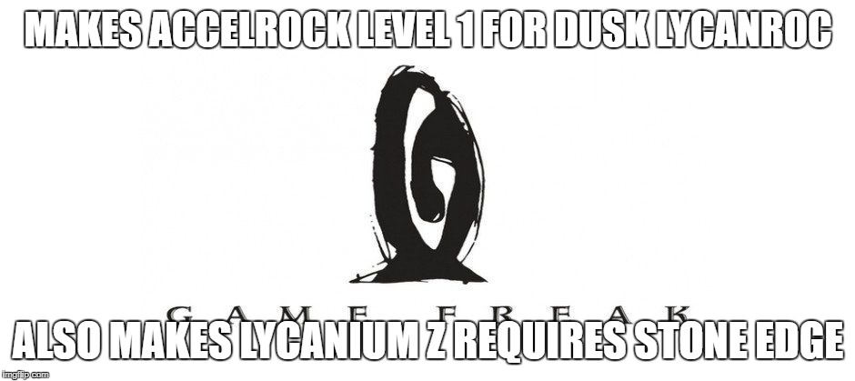 MAKES ACCELROCK LEVEL 1 FOR DUSK LYCANROC ALSO MAKES LYCANIUM Z REQUIRES STONE EDGE | image tagged in gamefreak | made w/ Imgflip meme maker
