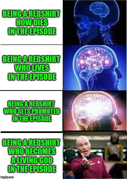 To go where no redshirt has gone before... lasting more than 1 episode | BEING A REDSHIRT HOW DIES IN THE EPISODE BEING A REDSHIRT WHO LIVES IN THE EPISODE BEING A REDSHIRT WHO SETS PROMOTED IN THE EPISODE BEING A | image tagged in memes,expanding brain,star trek red shirts,boi | made w/ Imgflip meme maker