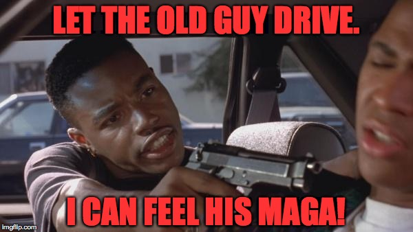 LET THE OLD GUY DRIVE. I CAN FEEL HIS MAGA! | made w/ Imgflip meme maker