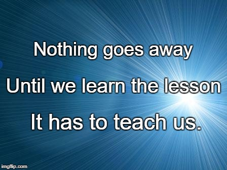 Nothing goes away It has to teach us. Until we learn the lesson | image tagged in life lesson | made w/ Imgflip meme maker