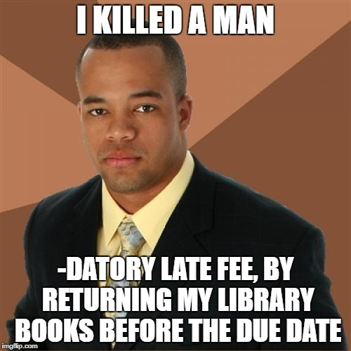 Successful Black Man Meme | I KILLED A MAN -DATORY LATE FEE, BY RETURNING MY LIBRARY BOOKS BEFORE THE DUE DATE | image tagged in memes,successful black man | made w/ Imgflip meme maker