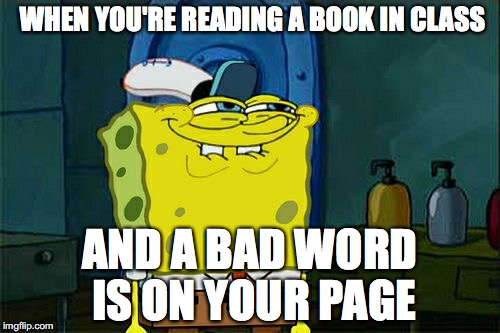 Dont You Squidward | WHEN YOU'RE READING A BOOK IN CLASS AND A BAD WORD IS ON YOUR PAGE | image tagged in memes,dont you squidward | made w/ Imgflip meme maker