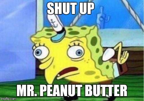 Mocking Spongebob Meme | SHUT UP MR. PEANUT BUTTER | image tagged in mocking spongebob | made w/ Imgflip meme maker
