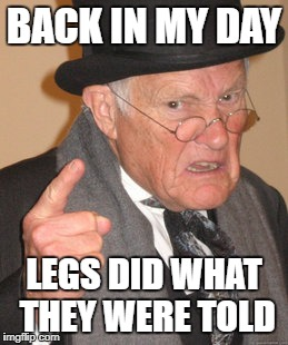 Back In My Day Meme | BACK IN MY DAY LEGS DID WHAT THEY WERE TOLD | image tagged in memes,back in my day | made w/ Imgflip meme maker