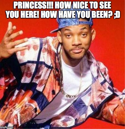 why do you have to be so beautiful! what if bite you? | PRINCESS!!! HOW NICE TO SEE YOU HERE! HOW HAVE YOU BEEN? ;D | image tagged in will smith fresh prince,yahuah,yahusha,heart-warming,memes,imgflip | made w/ Imgflip meme maker