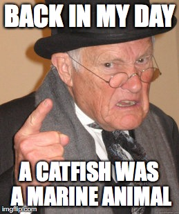 Back In My Day | BACK IN MY DAY A CATFISH WAS A MARINE ANIMAL | image tagged in memes,back in my day | made w/ Imgflip meme maker