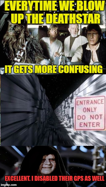 Should we turn back? | EVERYTIME WE BLOW UP THE DEATHSTAR IT GETS MORE CONFUSING EXCELLENT. I DISABLED THEIR GPS AS WELL | image tagged in memes,starwars,death star | made w/ Imgflip meme maker
