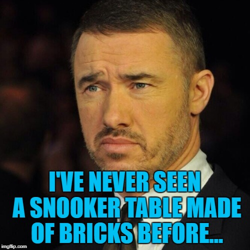 I'VE NEVER SEEN A SNOOKER TABLE MADE OF BRICKS BEFORE... | made w/ Imgflip meme maker