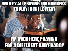 WHILE Y'ALL PRAYING FOR NUMBERS TO PLAY IN THE LOTTERY I'M OVER HERE PRAYING FOR A DIFFERENT BABY DADDY | image tagged in whoopi praying | made w/ Imgflip meme maker