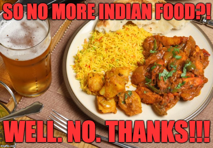 SO NO MORE INDIAN FOOD?! WELL. NO. THANKS!!! | made w/ Imgflip meme maker