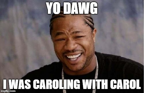 Yo Dawg Heard You Meme | YO DAWG I WAS CAROLING WITH CAROL | image tagged in memes,yo dawg heard you | made w/ Imgflip meme maker