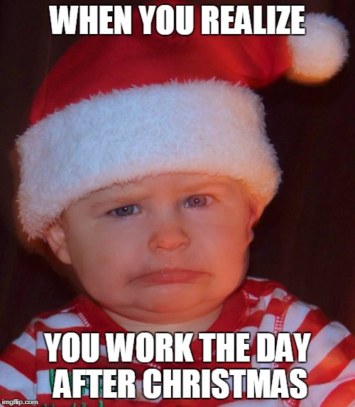 When you realize you work the day after Christmas | WHEN YOU REALIZE YOU WORK THE DAY AFTER CHRISTMAS | image tagged in christmas,work,angry baby,baby,cute baby | made w/ Imgflip meme maker