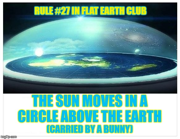 The sun moves in a circle above the Earth (Carried by a Bunny) | RULE #27 IN FLAT EARTH CLUB THE SUN MOVES IN A CIRCLE ABOVE THE EARTH (CARRIED BY A BUNNY) | image tagged in flat earth dome,flat earth,rule 27,bunny,sun,flat earth club | made w/ Imgflip meme maker