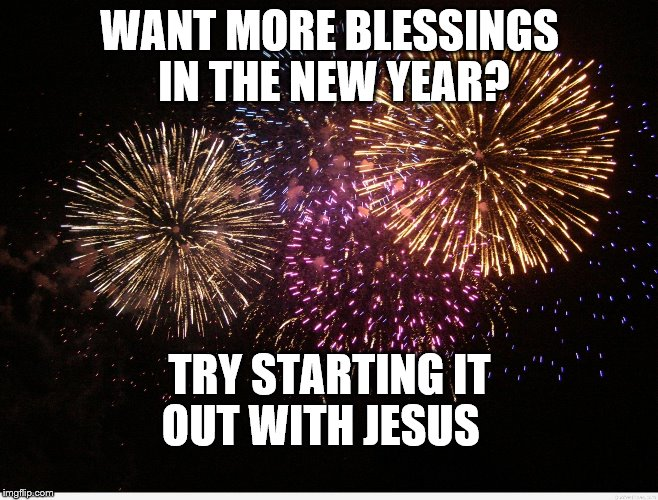 WANT MORE BLESSINGS IN THE NEW YEAR? TRY STARTING IT OUT WITH JESUS | image tagged in fireworks | made w/ Imgflip meme maker