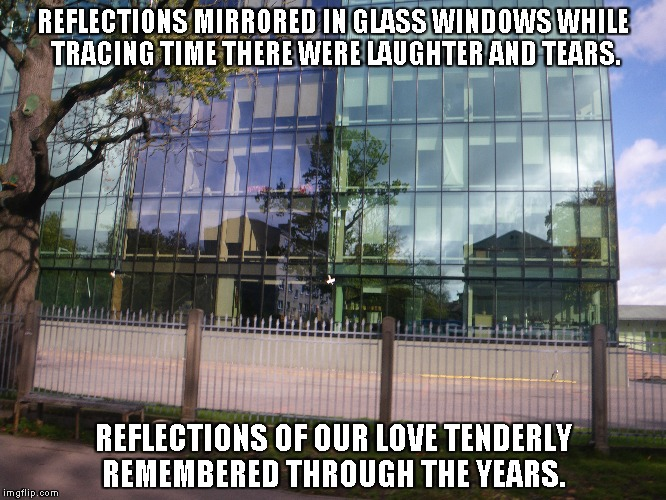 Reflections of Our Love | REFLECTIONS MIRRORED IN GLASS WINDOWS WHILE TRACING TIME THERE WERE LAUGHTER AND TEARS. REFLECTIONS OF OUR LOVE TENDERLY REMEMBERED THROUGH  | image tagged in reflections,love,laughter,tears,years,glass windows | made w/ Imgflip meme maker