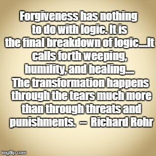 blank | Forgiveness has nothing to do with logic. It is the final breakdown of logic....It calls forth weeping, humility, and healing.... The transf | image tagged in forgiveness | made w/ Imgflip meme maker