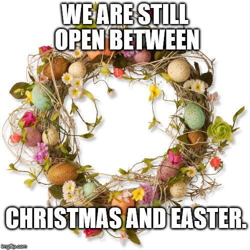 WE ARE STILL OPEN BETWEEN CHRISTMAS AND EASTER. | image tagged in easter wreath | made w/ Imgflip meme maker